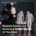 Phoenix Family Law Matters & Best Interests Of The Child Featured Image